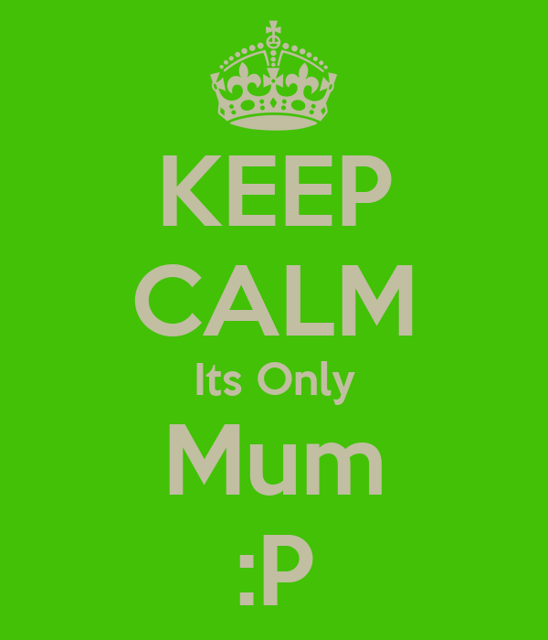 KEEP CALM Its Only Mum :P