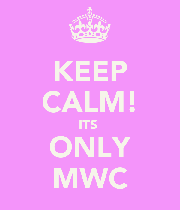 KEEP CALM! ITS  ONLY MWC