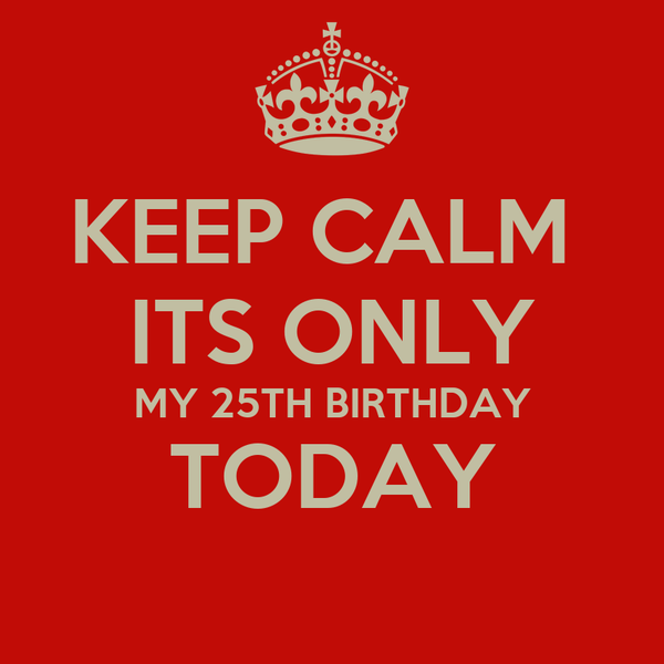 KEEP CALM  ITS ONLY MY 25TH BIRTHDAY TODAY