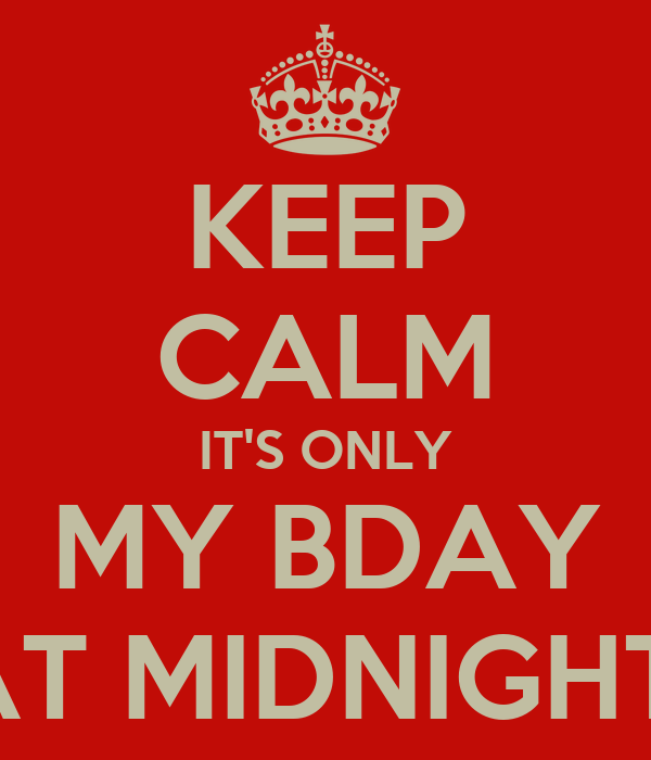 KEEP CALM IT'S ONLY MY BDAY AT MIDNIGHT