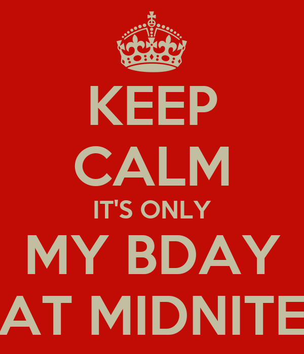 KEEP CALM IT'S ONLY MY BDAY AT MIDNITE