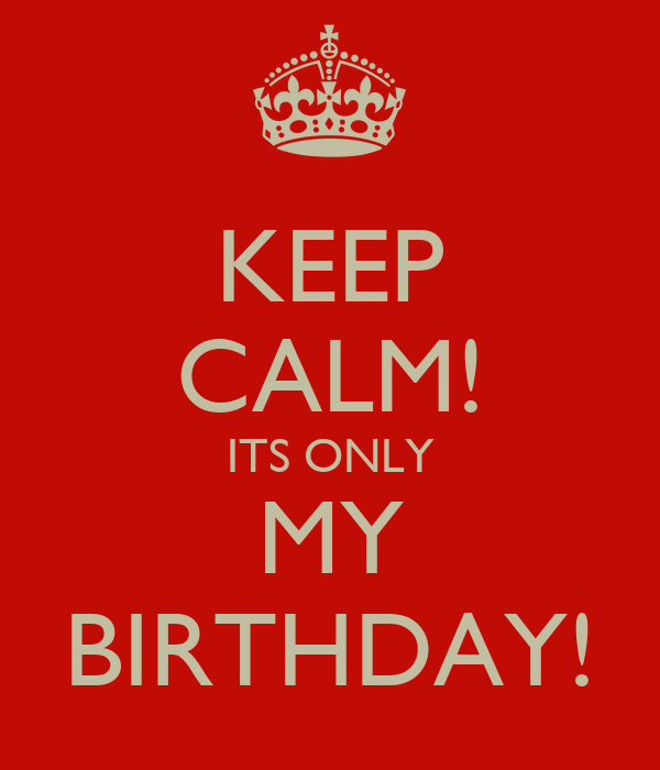 KEEP CALM! ITS ONLY MY BIRTHDAY!
