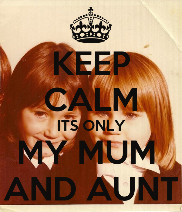 KEEP CALM ITS ONLY MY MUM  AND AUNT