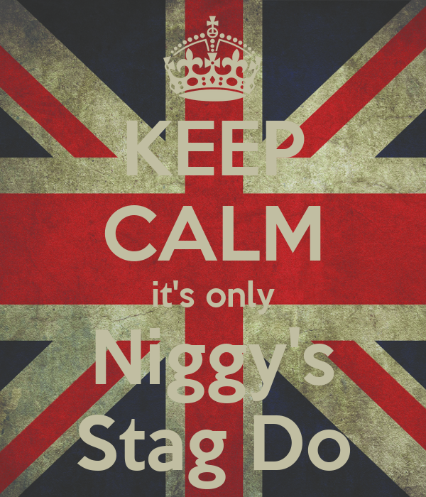 KEEP CALM it's only Niggy's Stag Do