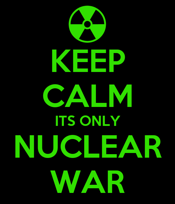 KEEP CALM ITS ONLY NUCLEAR WAR