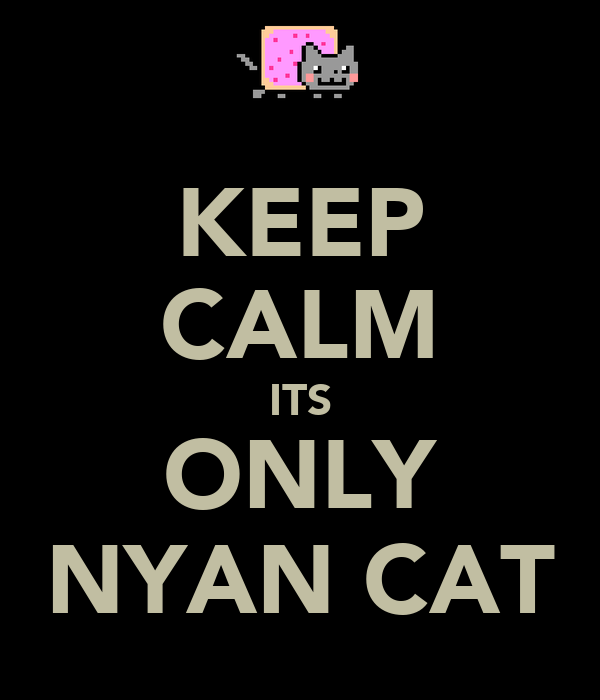 KEEP CALM ITS ONLY NYAN CAT