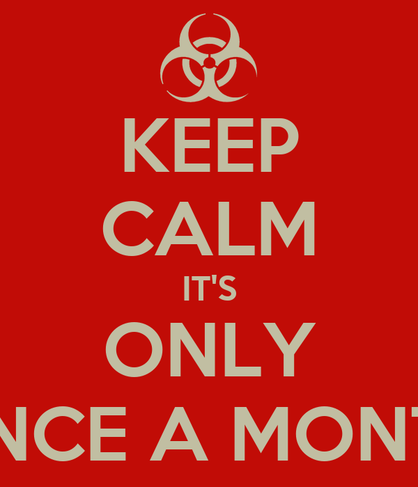 KEEP CALM IT'S ONLY ONCE A MONTH