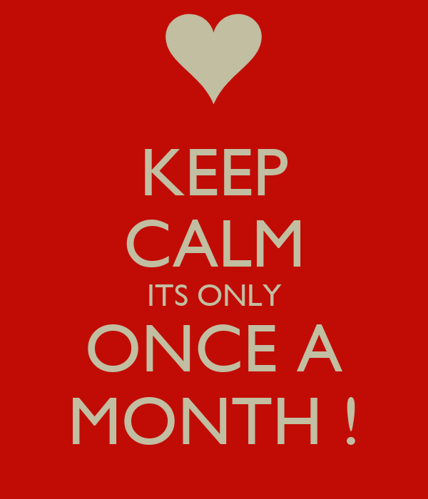 KEEP CALM ITS ONLY ONCE A MONTH !