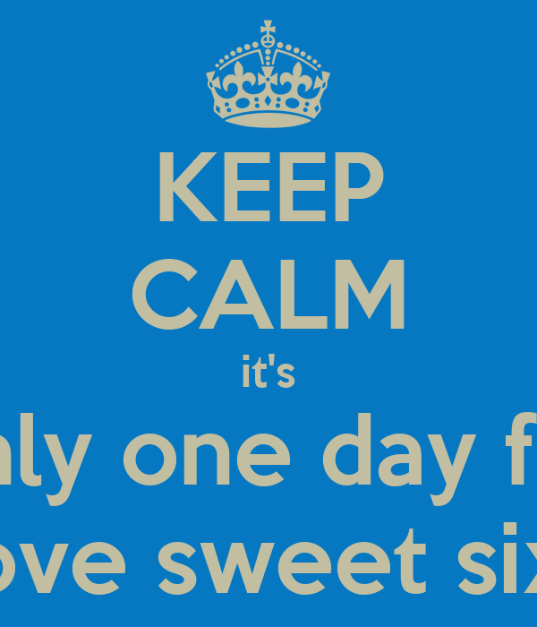 KEEP CALM it's only one day for the love sweet sixteen
