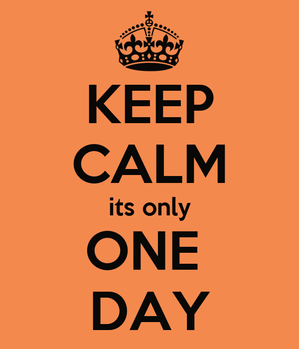 KEEP CALM its only ONE  DAY