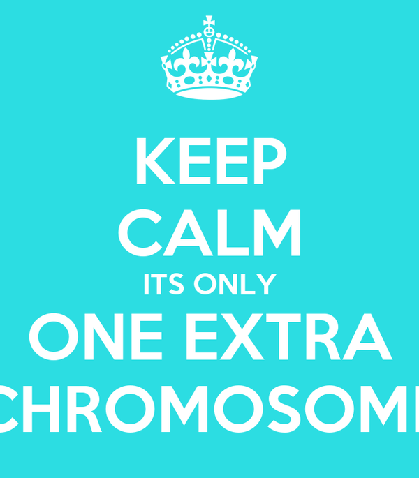 KEEP CALM ITS ONLY ONE EXTRA CHROMOSOME