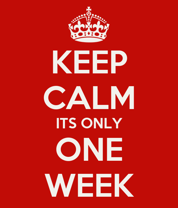 KEEP CALM ITS ONLY ONE WEEK