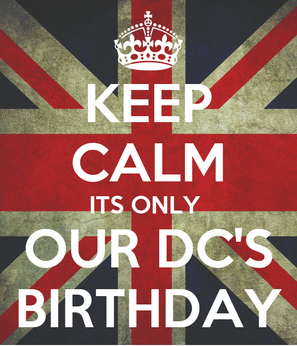 KEEP CALM ITS ONLY  OUR DC'S BIRTHDAY