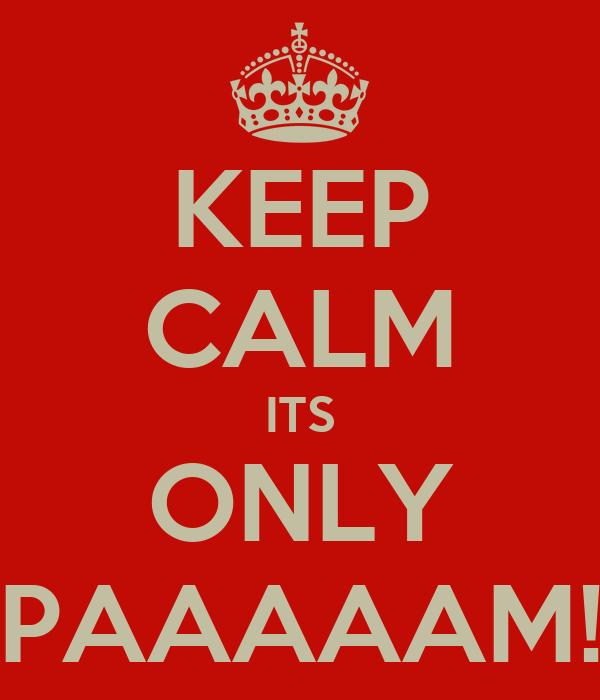 KEEP CALM ITS ONLY PAAAAAM!