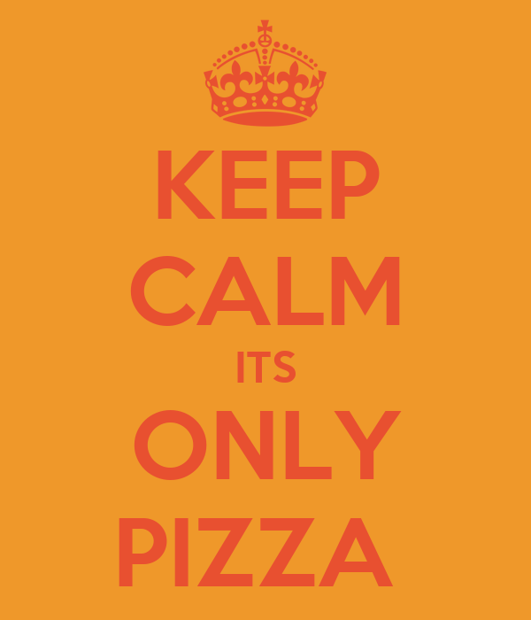 KEEP CALM ITS ONLY PIZZA