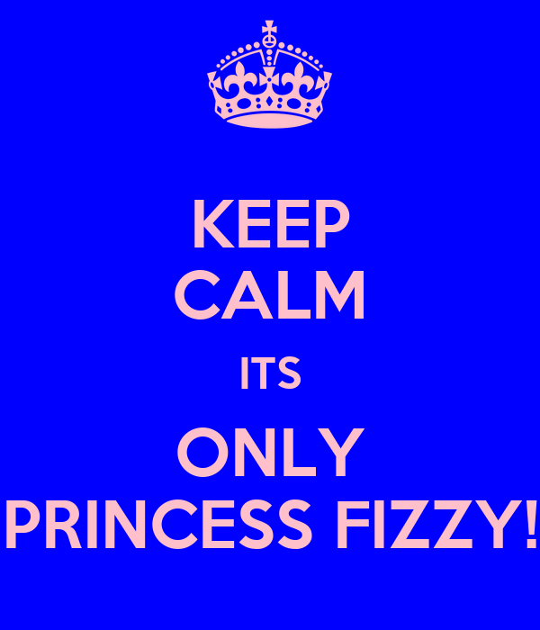 KEEP CALM ITS ONLY PRINCESS FIZZY!