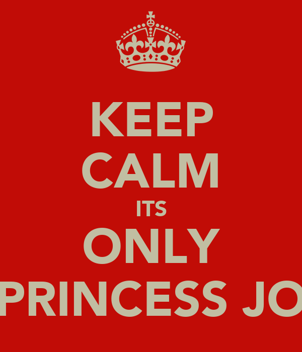 KEEP CALM ITS ONLY PRINCESS JO
