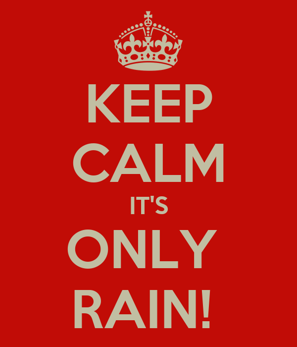 KEEP CALM IT'S ONLY  RAIN!