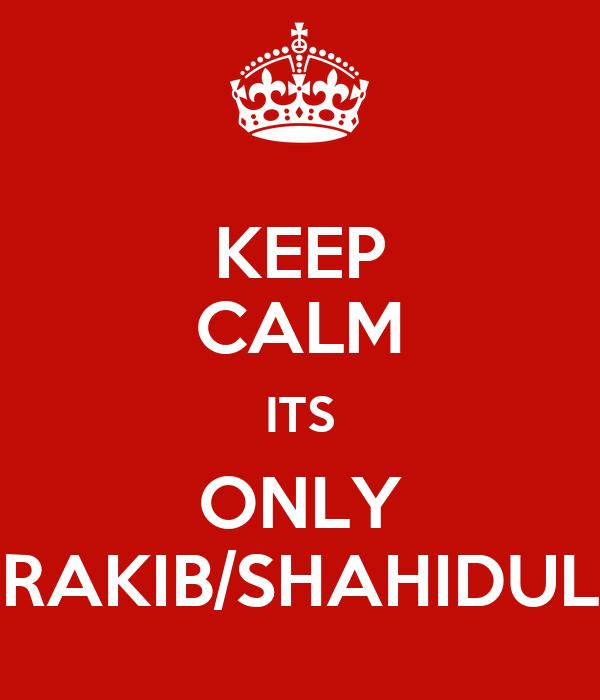 KEEP CALM ITS ONLY RAKIB/SHAHIDUL