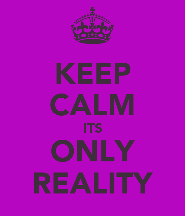 KEEP CALM ITS ONLY REALITY