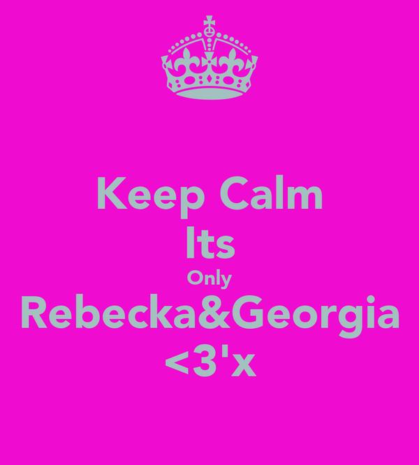 Keep Calm Its Only Rebecka&Georgia <3'x