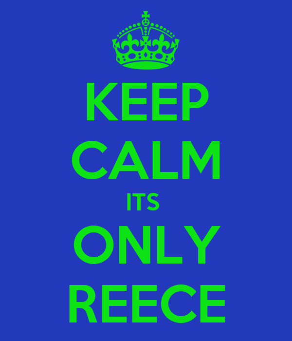 KEEP CALM ITS  ONLY REECE
