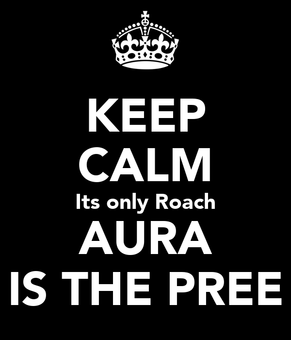 KEEP CALM Its only Roach AURA IS THE PREE