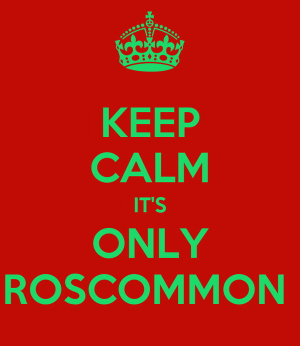 KEEP CALM IT'S ONLY ROSCOMMON
