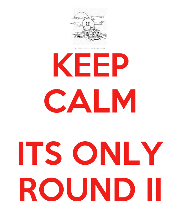 KEEP CALM  ITS ONLY ROUND II