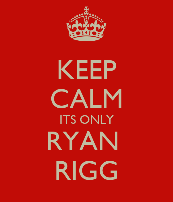 KEEP CALM ITS ONLY RYAN  RIGG