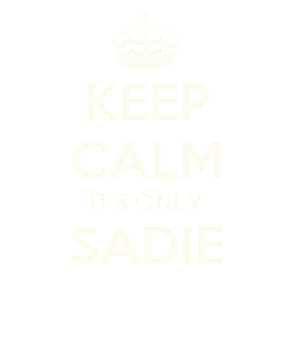 KEEP CALM IT'S ONLY SADIE
