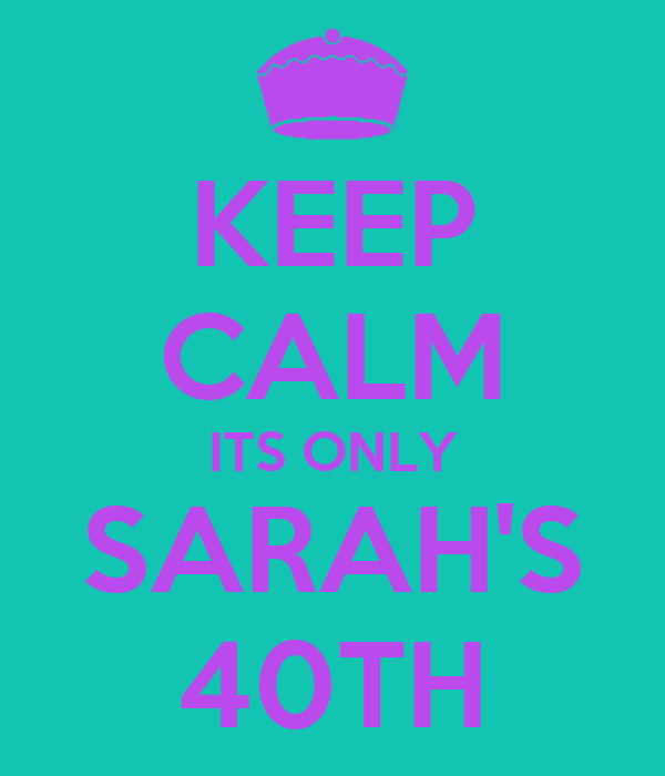KEEP CALM ITS ONLY SARAH'S 40TH