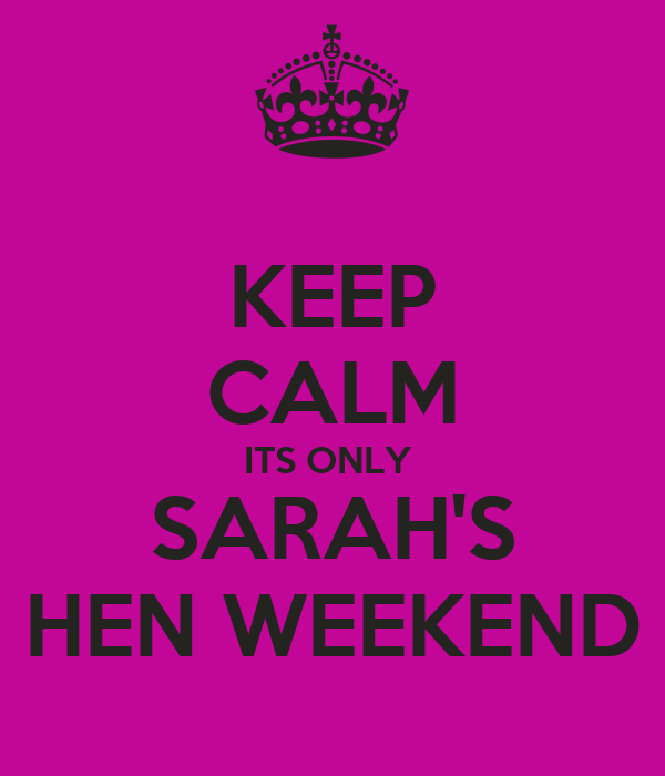 KEEP CALM ITS ONLY  SARAH'S HEN WEEKEND