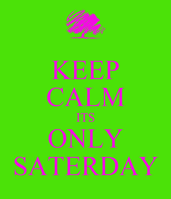 KEEP CALM ITS ONLY SATERDAY