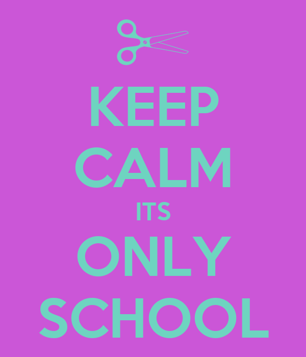 KEEP CALM ITS ONLY SCHOOL