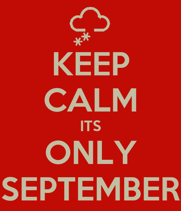KEEP CALM ITS ONLY SEPTEMBER