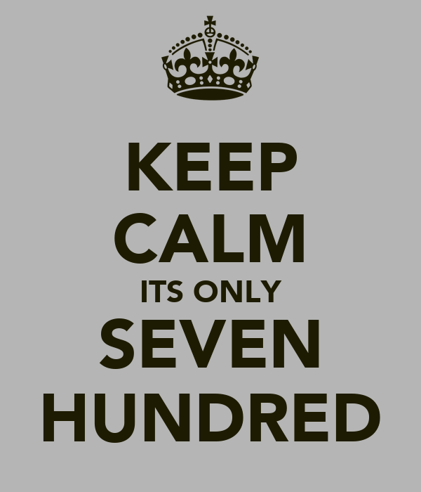 KEEP CALM ITS ONLY SEVEN HUNDRED