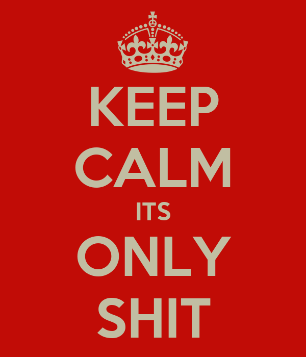 KEEP CALM ITS ONLY SHIT