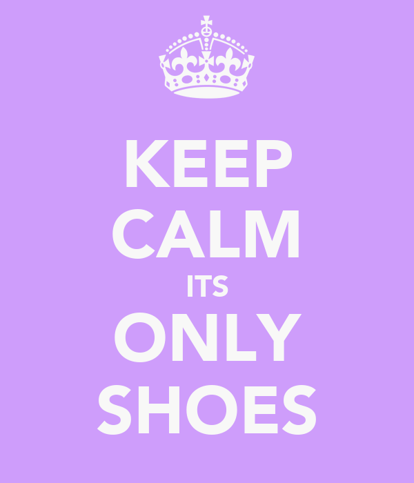 KEEP CALM ITS ONLY SHOES