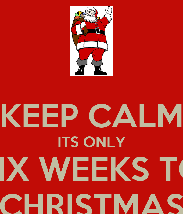 KEEP CALM ITS ONLY SIX WEEKS TO CHRISTMAS