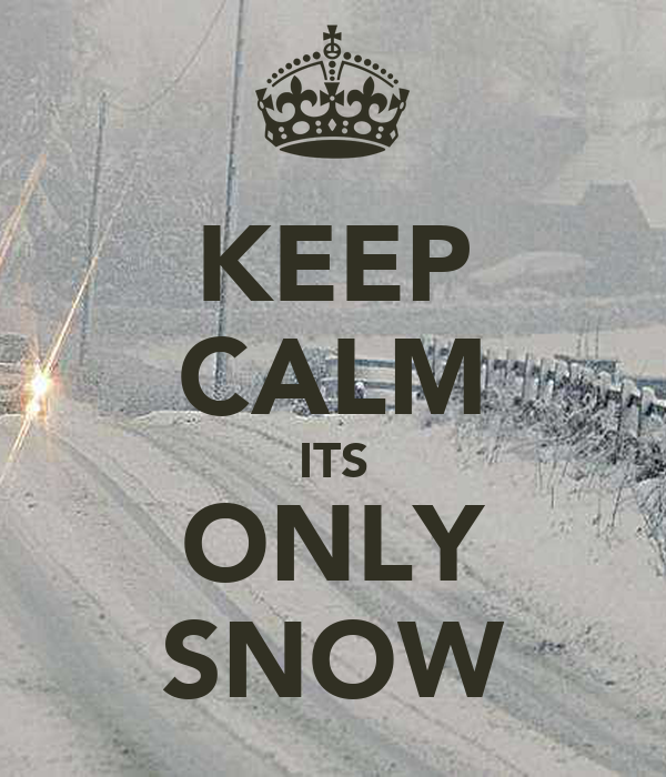 KEEP CALM ITS ONLY SNOW