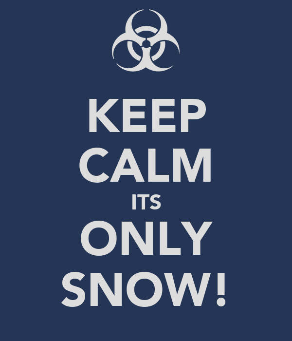 KEEP CALM ITS ONLY SNOW!
