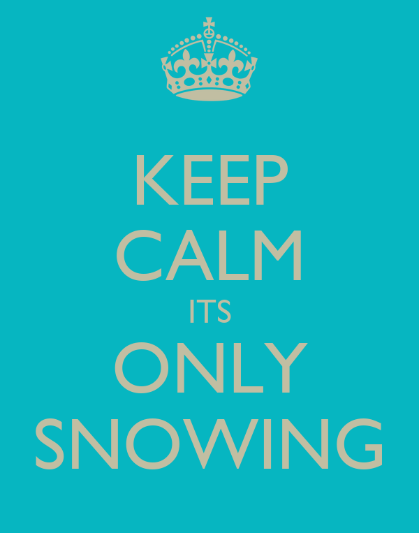 KEEP CALM ITS ONLY SNOWING