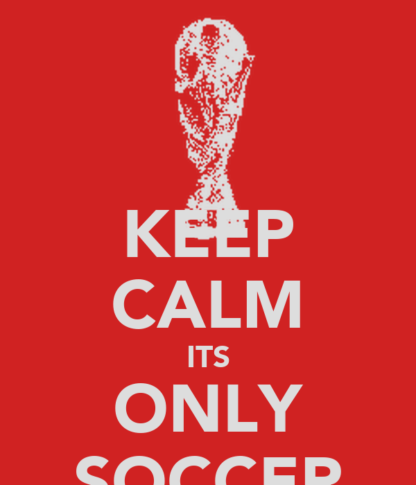 KEEP CALM ITS ONLY SOCCER