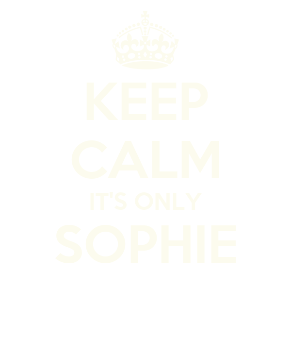 KEEP CALM IT'S ONLY SOPHIE