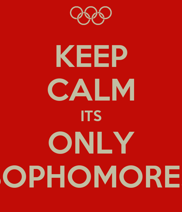 KEEP CALM ITS ONLY SOPHOMORES