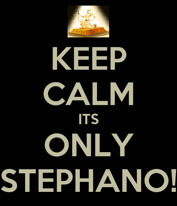 KEEP CALM ITS ONLY STEPHANO!