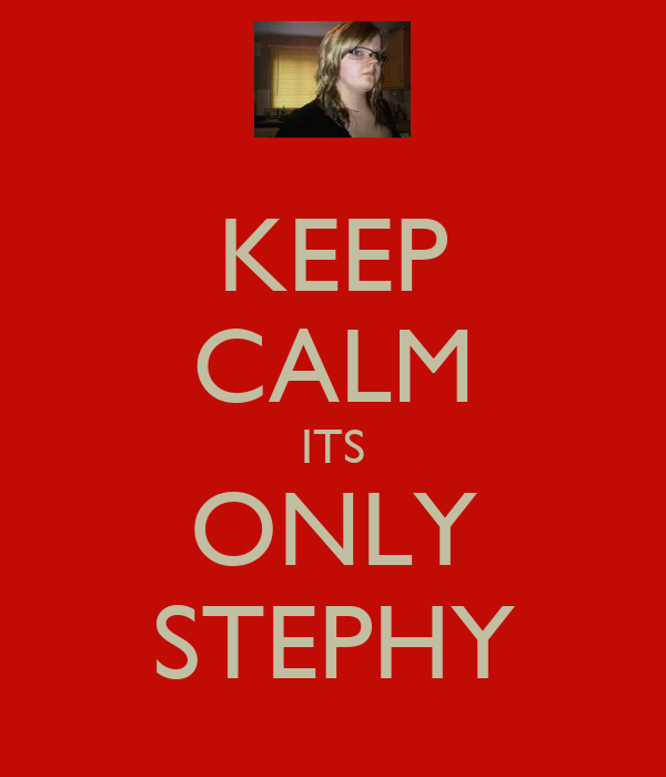 KEEP CALM ITS ONLY STEPHY