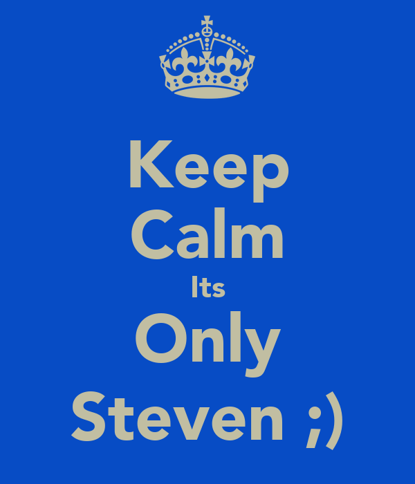 Keep Calm Its Only Steven ;)