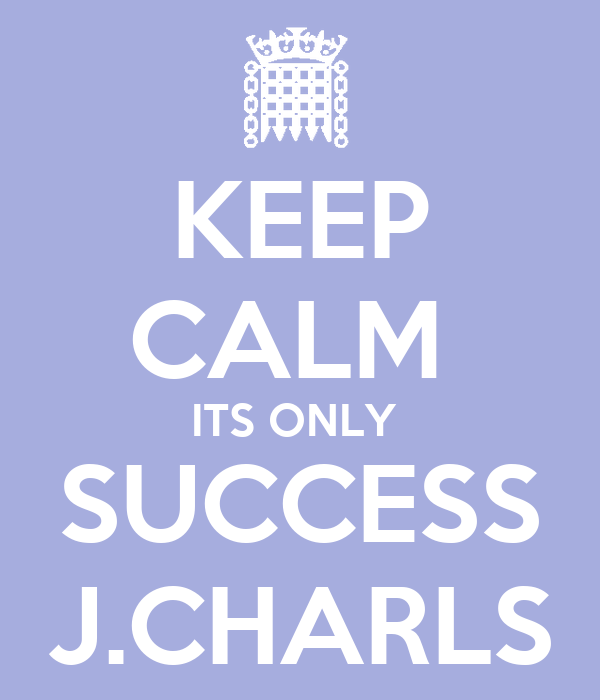KEEP CALM  ITS ONLY  SUCCESS J.CHARLS